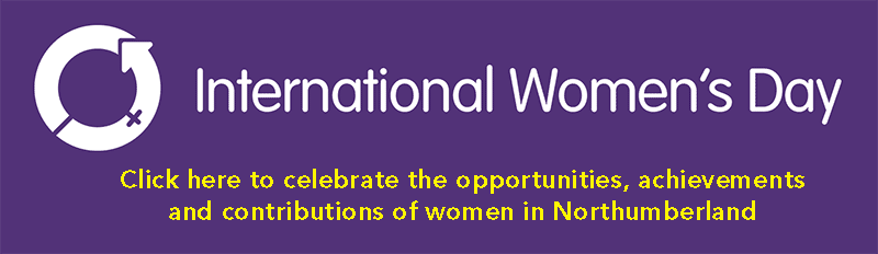 International Womens day - click here to celebrate the opportunities, achievements and contributions of women in Northumberland